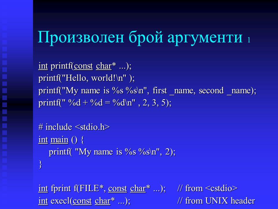 Произволен брой аргументи 1 int printf(const char*...); printf( Hello, world!\n ); printf( My name is %s %s\n , first _name, second _name); printf( %d + %d = %d\n , 2, 3, 5); # include # include int main () { printf( My name is %s %s\n , 2); } int fprint f(FILE*, const char*...);// from int fprint f(FILE*, const char*...);// from int execl(const char*...); // from UNIX header