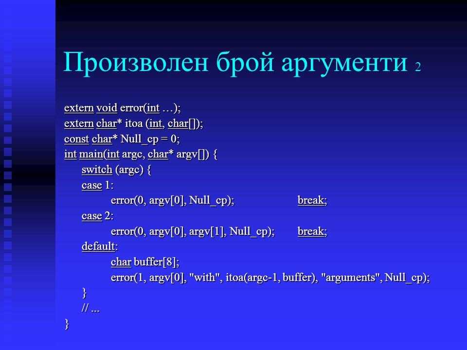 Произволен брой аргументи 2 extern void error(int …); extern char* itoa (int, char[]); const char* Null_cp = 0; int main(int argc, char* argv[]) { switch (argc) { case 1: error(0, argv[0], Null_cp);break; case 2: error(0, argv[0], argv[1], Null_cp); break; default: char buffer[8]; error(1, argv[0], with , itoa(argc-1, buffer), arguments , Null_cp); } //...