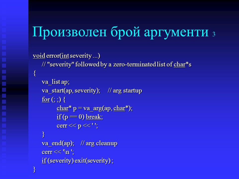 Произволен брой аргументи 3 void error(int severity...) // severity followed by a zero-terminated list of char*s { va_list ap; va_start(ap, severity); // arg startup for (; ;) { char* p = va_arg(ap, char*); if (p == 0) break; cerr << p << ; } va_end(ap);// arg cleanup cerr << \n ; if (severity) exit(severity) ; }