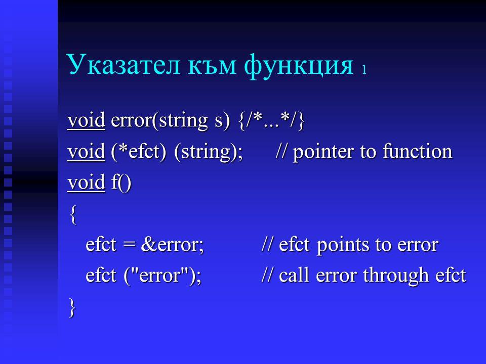 Указател към функция 1 void error(string s) {/*...*/} void (*efct) (string); // pointer to function void f() { efct = &error;// efct points to error efct ( error ); // call error through efct }