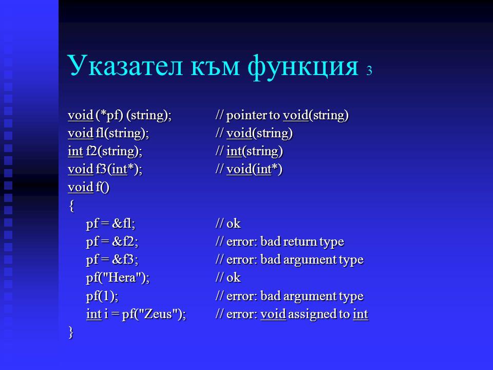 Указател към функция 3 void (*pf) (string);// pointer to void(string) void fl(string);// void(string) int f2(string);// int(string) void f3(int*);// void(int*) void f() { pf = &fl; // ok pf = &f2; // error: bad return type pf = &f3; // error: bad argument type pf( Hera ); // ok pf(1); // error: bad argument type int i = pf( Zeus ); // error: void assigned to int }