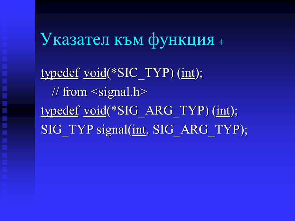 Указател към функция 4 typedef void(*SIC_TYP) (int); // from // from typedef void(*SIG_ARG_TYP) (int); SIG_TYP signal(int, SIG_ARG_TYP);