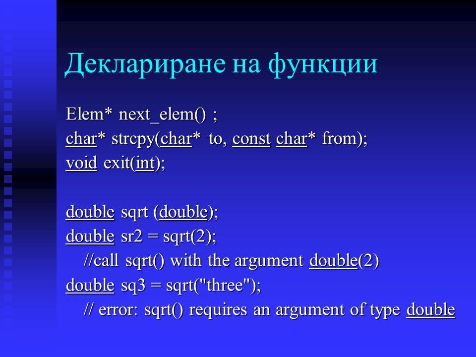 Деклариране на функции Elem* next_elem() ; char* strcpy(char* to, const char* from); void exit(int); double sqrt (double); double sr2 = sqrt(2); //call sqrt() with the argument double(2) double sq3 = sqrt( three ); // error: sqrt() requires an argument of type double