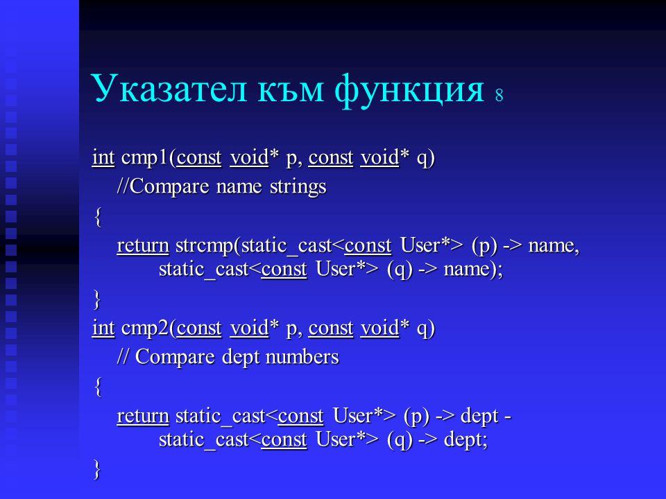 Указател към функция 8 int cmp1(const void* p, const void* q) //Compare name strings { return strcmp(static_cast (p) -> name, static_cast (q) -> name); } int cmp2(const void* p, const void* q) // Compare dept numbers { return static_cast (p) -> dept - static_cast (q) -> dept; }