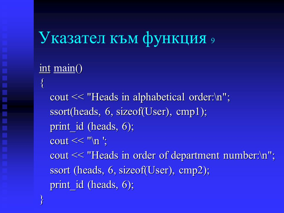 Указател към функция 9 int () int main(){ cout << Heads in alphabetical order:\n ; ssort(heads, 6, sizeof(User), cmp1); print_id (heads, 6); cout << \n ; cout << Heads in order of department number:\n ; ssort (heads, 6, sizeof(User), cmp2); print_id (heads, 6); }