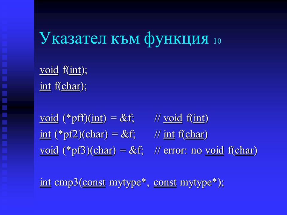 Указател към функция 10 void f(int); int f(char); void (*pff)(int) = &f;// void f(int) int (*pf2)(char) = &f;// int f(char) void (*pf3)(char) = &f; // error: no void f(char) int cmp3(const mytype*, const mytype*);