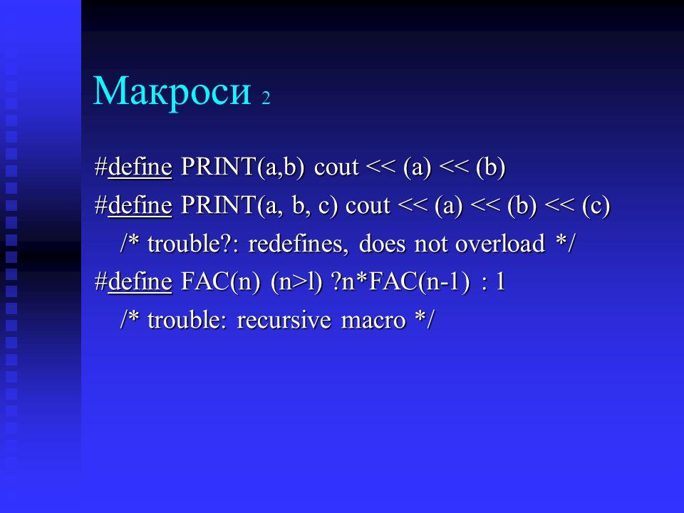 Макроси 2 #define PRINT(a,b) cout << (a) << (b) #define PRINT(a, b, c) cout << (a) << (b) << (c) /* trouble : redefines, does not overload */ #define FAC(n) (n>l) n*FAC(n-1) : 1 /* trouble: recursive macro */