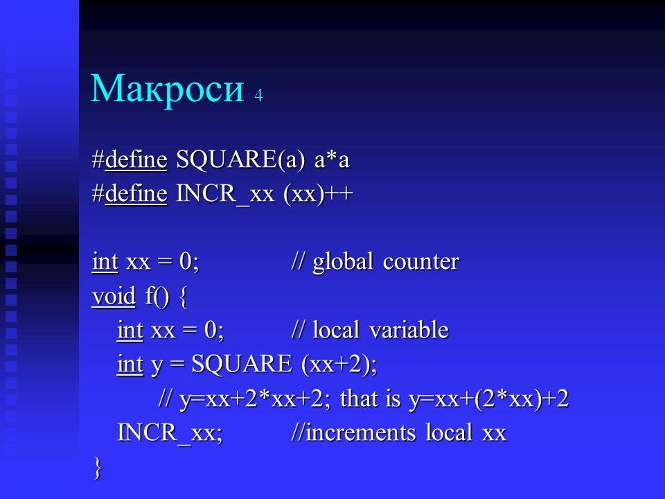 Макроси 4 #define SQUARE(a) a*a #define INCR_xx (xx)++ int xx = 0; // global counter void f() { int xx = 0;// local variable int y = SQUARE (xx+2); // y=xx+2*xx+2; that is y=xx+(2*xx)+2 INCR_xx;//increments local xx }