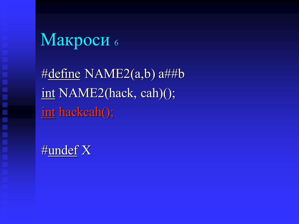 Макроси 6 #define NAME2(a,b) a##b int NAME2(hack, cah)(); int hackcah(); #undef X