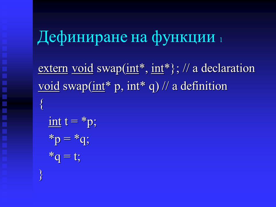 Дефиниране на функции 1 extern void swap(int*, int*}; // a declaration void swap(int* p, int* q) // a definition { int t = *p; *p = *q; *q = t; }