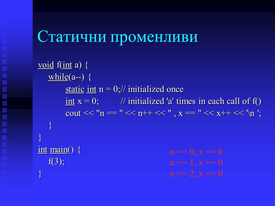 Статични променливи void f(int a) { while(a--) { static int n = 0;// initialized once int x = 0;// initialized a times in each call of f() cout << n == << n++ << , x == << x++ << \n ; }} int main() { f(3);} n == 0, x == 0 n == 1, x == 0 n == 2, x == 0
