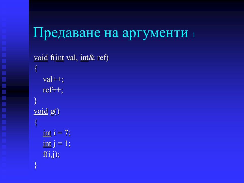 Предаване на аргументи 1 void f(int val, int& ref) {val++;ref++;} void g() { int i = 7; int j = 1; f(i,j); }