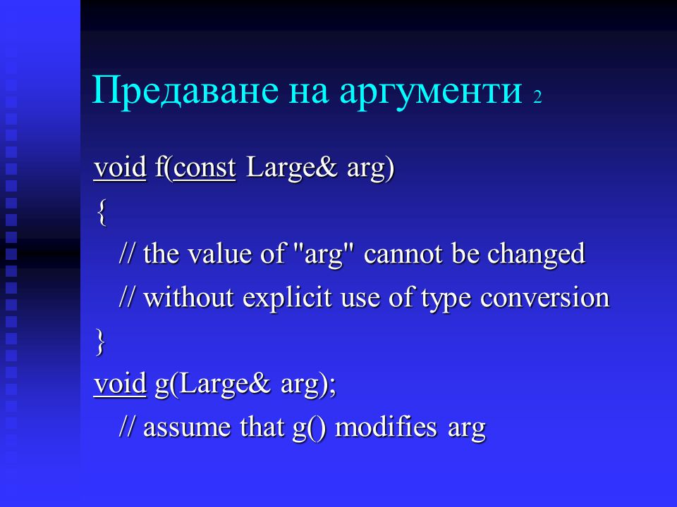Предаване на аргументи 2 void f(const Large& arg) { // the value of arg cannot be changed // without explicit use of type conversion } void g(Large& arg); // assume that g() modifies arg