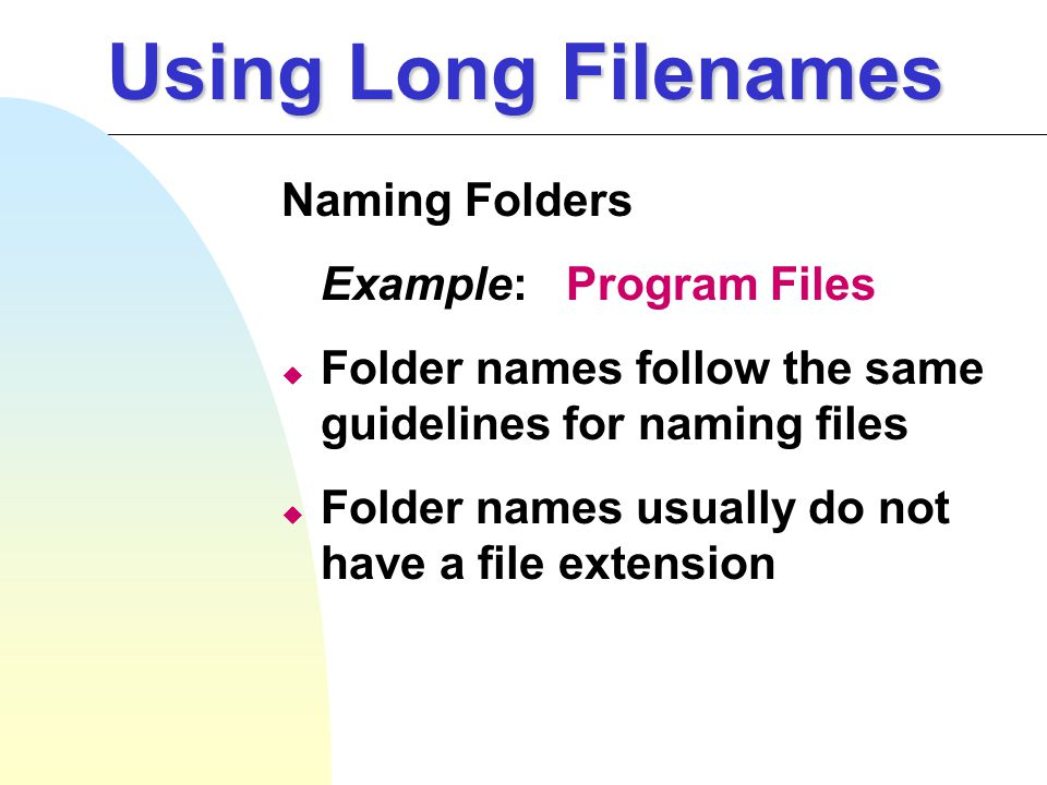 Using Long Filenames Naming Folders Example: Program Files u Folder names follow the same guidelines for naming files u Folder names usually do not have a file extension