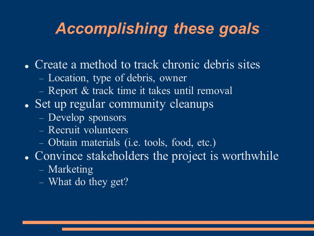 Accomplishing these goals Create a method to track chronic debris sites  Location, type of debris, owner  Report & track time it takes until removal Set up regular community cleanups  Develop sponsors  Recruit volunteers  Obtain materials (i.e.