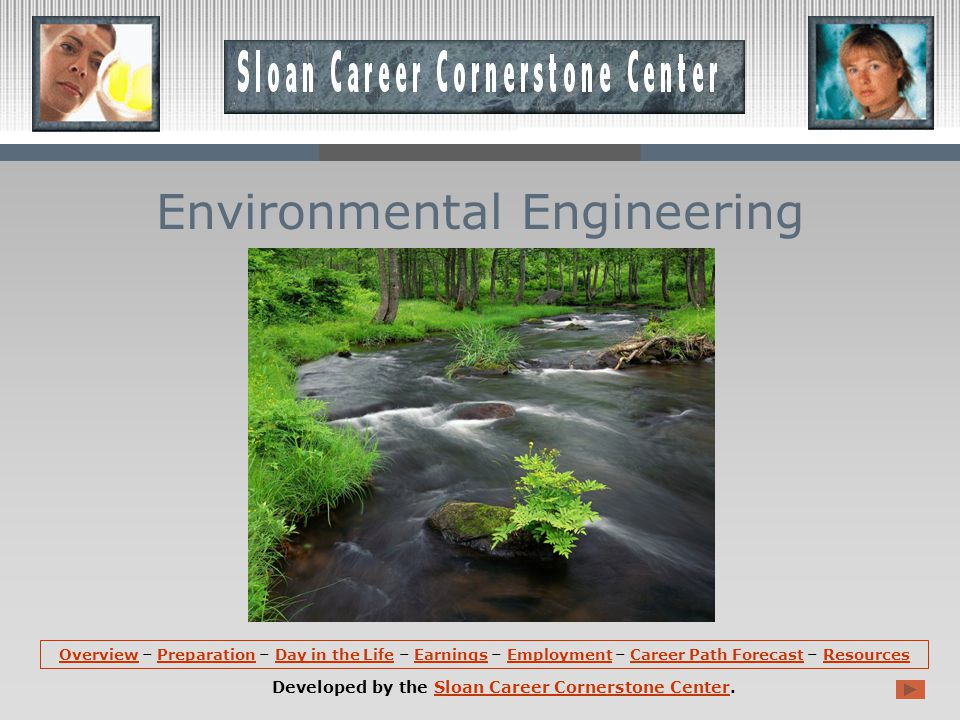 OverviewOverview – Preparation – Day in the Life – Earnings – Employment – Career Path Forecast – ResourcesPreparationDay in the LifeEarningsEmploymentCareer Path ForecastResources Developed by the Sloan Career Cornerstone Center.Sloan Career Cornerstone Center Environmental Engineering