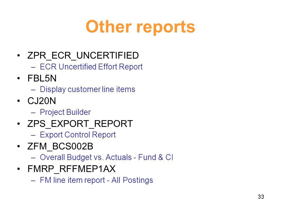 33 Other reports ZPR_ECR_UNCERTIFIED –ECR Uncertified Effort Report FBL5N –Display customer line items CJ20N –Project Builder ZPS_EXPORT_REPORT –Export Control Report ZFM_BCS002B –Overall Budget vs.