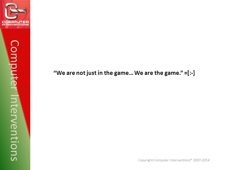 """Computer Interventions """"We are not just in the game… We are the game."""" =[:-] Copyright Computer Interventions® 2007-2014"""