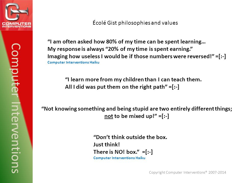 Computer Interventions Not knowing something and being stupid are two entirely different things; not to be mixed up! =[:-] Écolé Gist philosophies and values I learn more from my children than I can teach them.