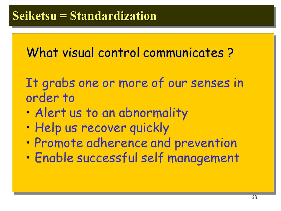 67 Seiketsu = Standardization It has been estimated by scientific study that 60% of all human activities starts with sight 5S is easy to do once.