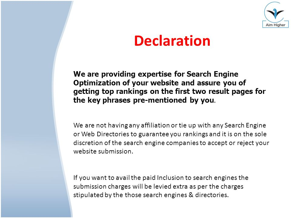 Declaration We are providing expertise for Search Engine Optimization of your website and assure you of getting top rankings on the first two result p