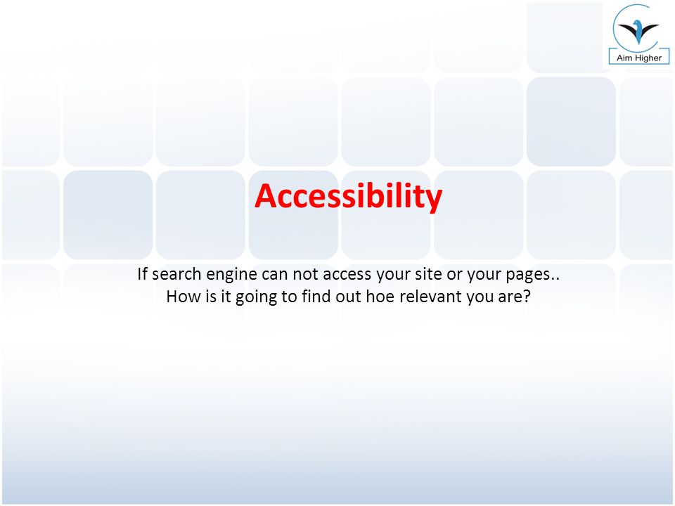 Accessibility If search engine can not access your site or your pages.. How is it going to find out hoe relevant you are?
