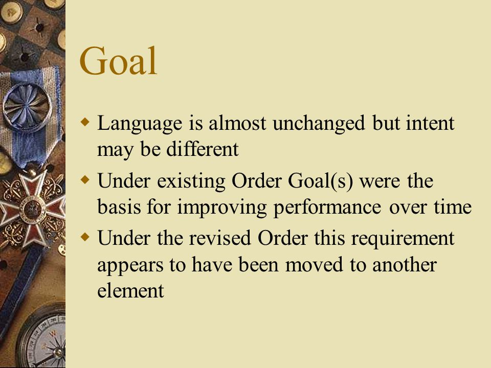 Goal  Language is almost unchanged but intent may be different  Under existing Order Goal(s) were the basis for improving performance over time  Under the revised Order this requirement appears to have been moved to another element