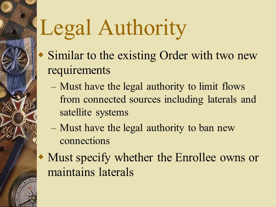 Legal Authority  Similar to the existing Order with two new requirements – Must have the legal authority to limit flows from connected sources including laterals and satellite systems – Must have the legal authority to ban new connections  Must specify whether the Enrollee owns or maintains laterals