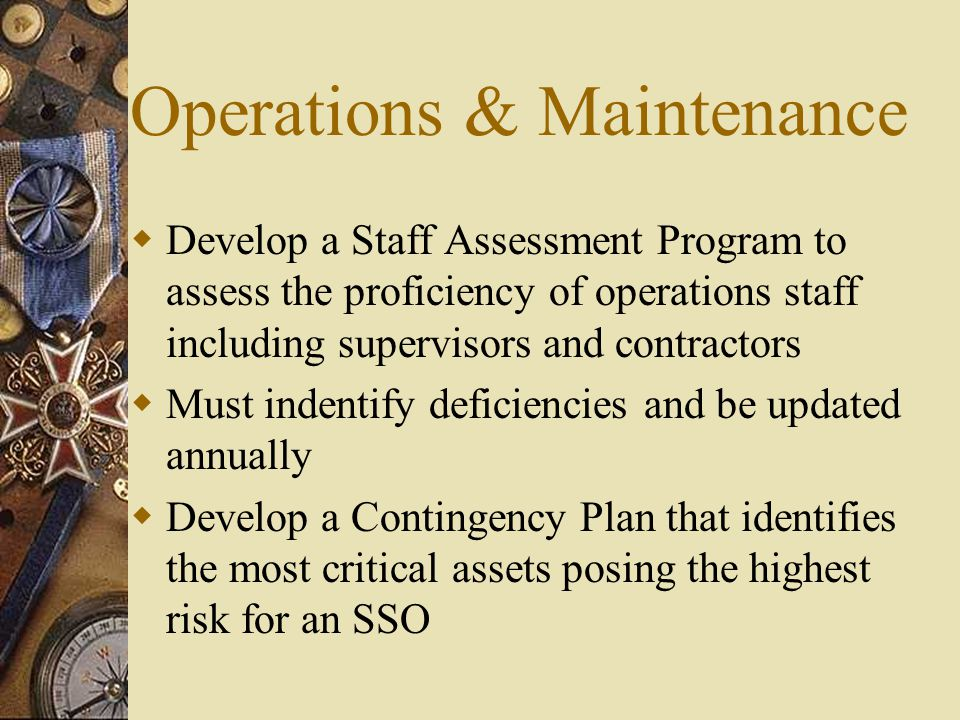 Operations & Maintenance  Develop a Staff Assessment Program to assess the proficiency of operations staff including supervisors and contractors  Must indentify deficiencies and be updated annually  Develop a Contingency Plan that identifies the most critical assets posing the highest risk for an SSO