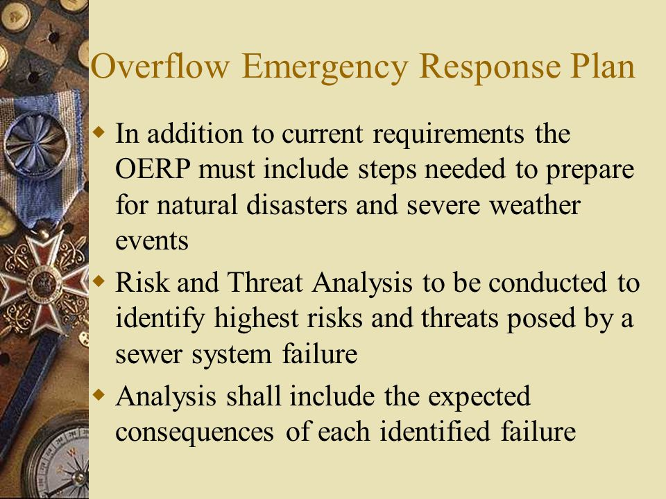 Overflow Emergency Response Plan  In addition to current requirements the OERP must include steps needed to prepare for natural disasters and severe weather events  Risk and Threat Analysis to be conducted to identify highest risks and threats posed by a sewer system failure  Analysis shall include the expected consequences of each identified failure