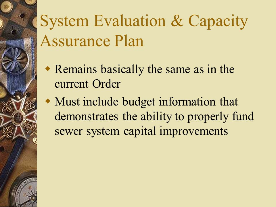 System Evaluation & Capacity Assurance Plan  Remains basically the same as in the current Order  Must include budget information that demonstrates the ability to properly fund sewer system capital improvements