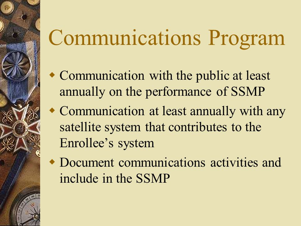 Communications Program  Communication with the public at least annually on the performance of SSMP  Communication at least annually with any satellite system that contributes to the Enrollee's system  Document communications activities and include in the SSMP