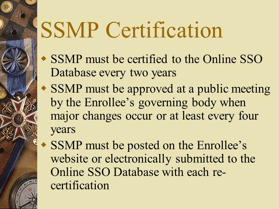 SSMP Certification  SSMP must be certified to the Online SSO Database every two years  SSMP must be approved at a public meeting by the Enrollee's governing body when major changes occur or at least every four years  SSMP must be posted on the Enrollee's website or electronically submitted to the Online SSO Database with each re- certification
