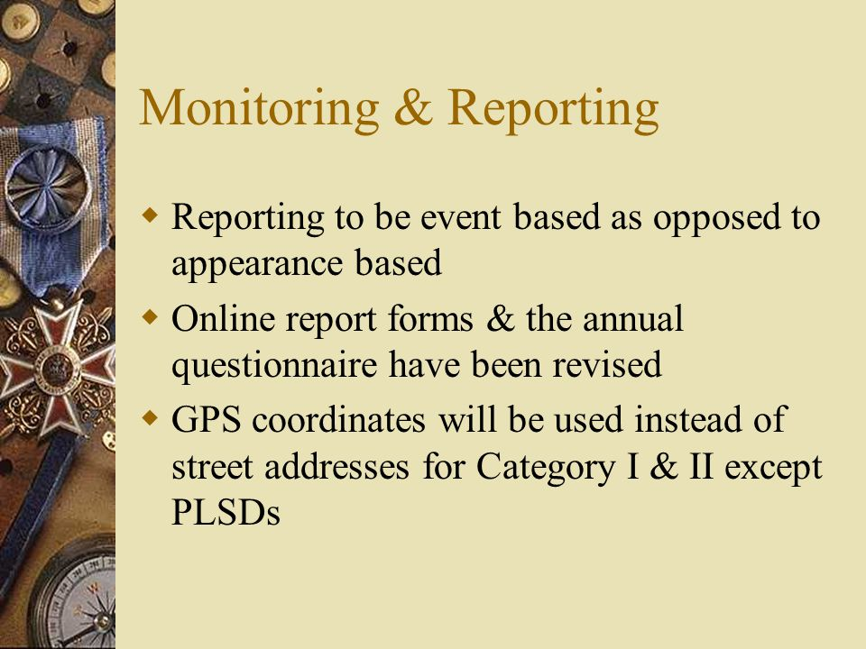 Monitoring & Reporting  Reporting to be event based as opposed to appearance based  Online report forms & the annual questionnaire have been revised  GPS coordinates will be used instead of street addresses for Category I & II except PLSDs