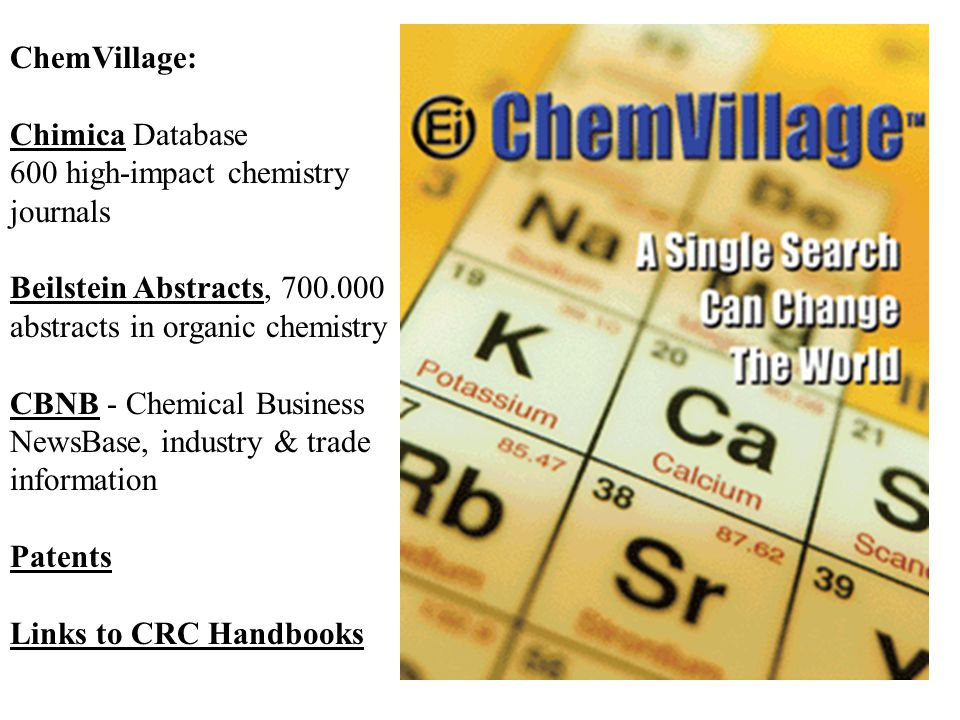 ChemVillage: Chimica Database 600 high-impact chemistry journals Beilstein Abstracts, 700.000 abstracts in organic chemistry CBNB - Chemical Business NewsBase, industry & trade information Patents Links to CRC Handbooks