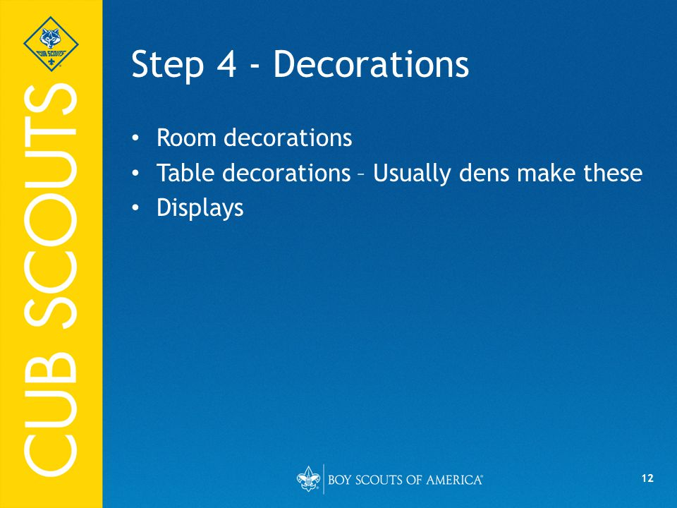 12 Step 4 - Decorations Room decorations Table decorations – Usually dens make these Displays