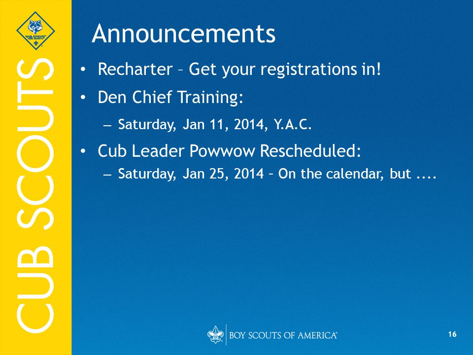 16 Announcements Recharter – Get your registrations in! Den Chief Training: – Saturday, Jan 11, 2014, Y.A.C. Cub Leader Powwow Rescheduled: – Saturday