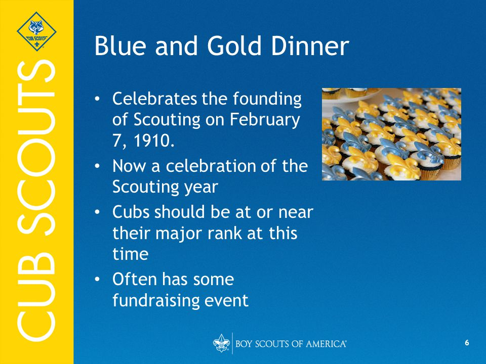 6 Blue and Gold Dinner Celebrates the founding of Scouting on February 7, 1910. Now a celebration of the Scouting year Cubs should be at or near their