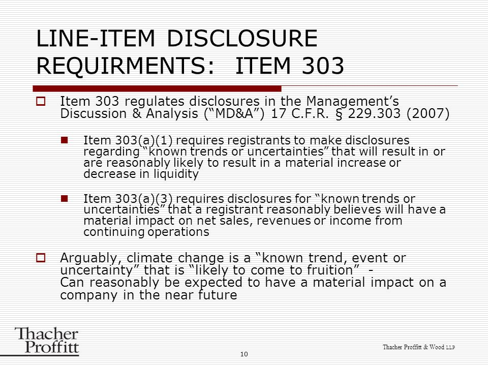 10 Thacher Proffitt & Wood LLP LINE-ITEM DISCLOSURE REQUIRMENTS: ITEM 303  Item 303 regulates disclosures in the Management's Discussion & Analysis (