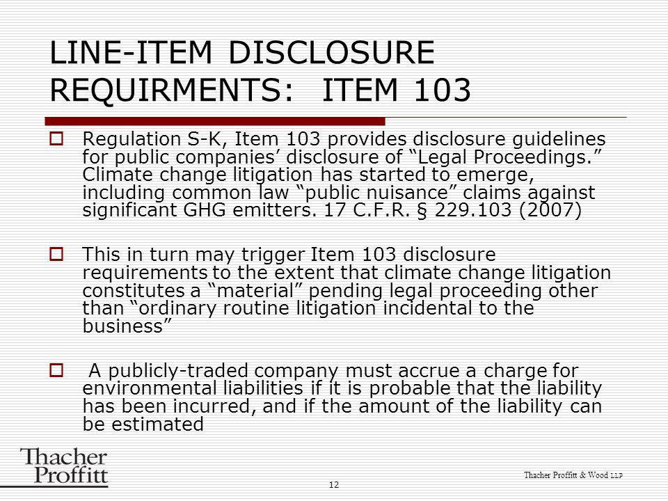 12 Thacher Proffitt & Wood LLP LINE-ITEM DISCLOSURE REQUIRMENTS: ITEM 103  Regulation S-K, Item 103 provides disclosure guidelines for public compani
