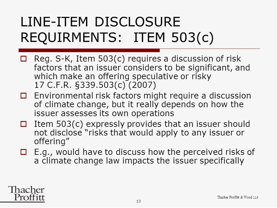 13 Thacher Proffitt & Wood LLP LINE-ITEM DISCLOSURE REQUIRMENTS: ITEM 503(c)  Reg. S-K, Item 503(c) requires a discussion of risk factors that an iss