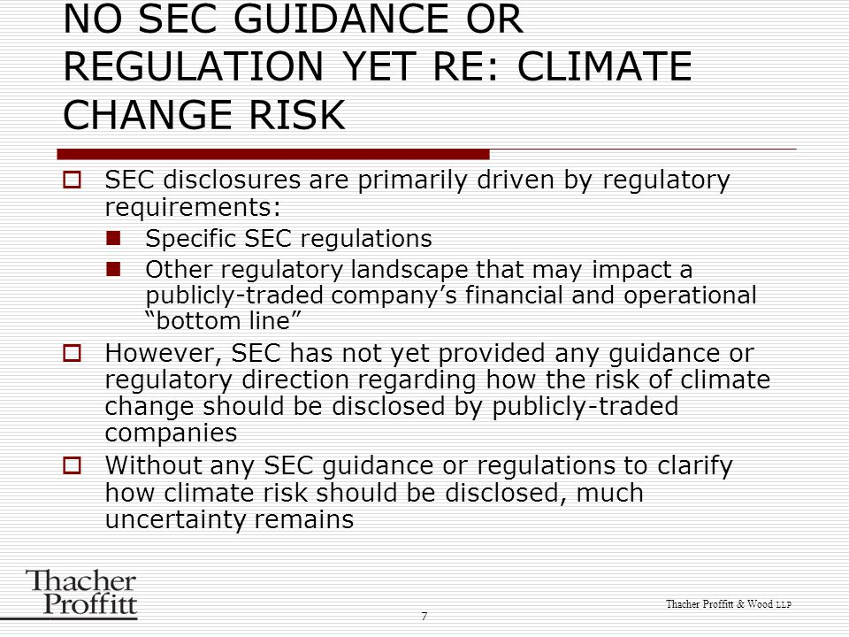 7 Thacher Proffitt & Wood LLP NO SEC GUIDANCE OR REGULATION YET RE: CLIMATE CHANGE RISK  SEC disclosures are primarily driven by regulatory requireme
