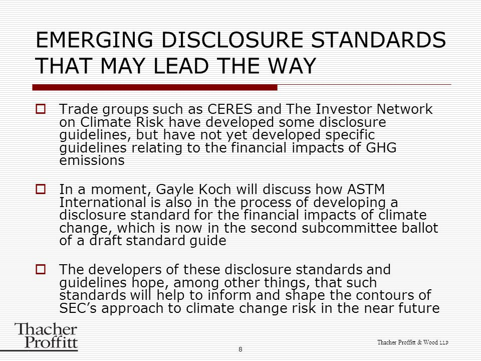 8 Thacher Proffitt & Wood LLP EMERGING DISCLOSURE STANDARDS THAT MAY LEAD THE WAY  Trade groups such as CERES and The Investor Network on Climate Risk have developed some disclosure guidelines, but have not yet developed specific guidelines relating to the financial impacts of GHG emissions  In a moment, Gayle Koch will discuss how ASTM International is also in the process of developing a disclosure standard for the financial impacts of climate change, which is now in the second subcommittee ballot of a draft standard guide  The developers of these disclosure standards and guidelines hope, among other things, that such standards will help to inform and shape the contours of SEC's approach to climate change risk in the near future