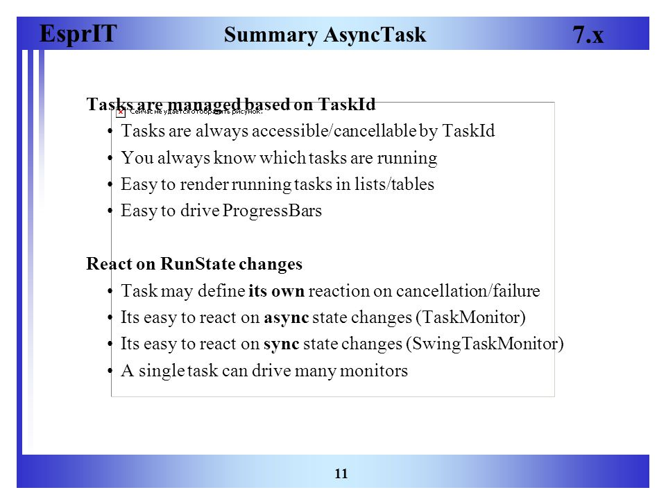 EsprIT 7.x 11 Summary AsyncTask Tasks are managed based on TaskId Tasks are always accessible/cancellable by TaskId You always know which tasks are running Easy to render running tasks in lists/tables Easy to drive ProgressBars React on RunState changes Task may define its own reaction on cancellation/failure Its easy to react on async state changes (TaskMonitor) Its easy to react on sync state changes (SwingTaskMonitor) A single task can drive many monitors