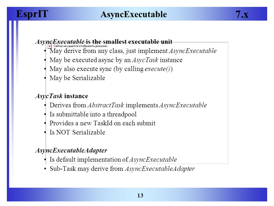 EsprIT 7.x 13 AsyncExecutable AsyncExecutable is the smallest executable unit May derive from any class, just implement AsyncExecutable May be executed async by an AsycTask instance May also execute sync (by calling execute()) May be Serializable AsycTask instance Derives from AbstractTask implements AsyncExecutable Is submittable into a threadpool Provides a new TaskId on each submit Is NOT Serializable AsyncExecutableAdapter Is default implementation of AsyncExecutable Sub-Task may derive from AsyncExecutableAdapter