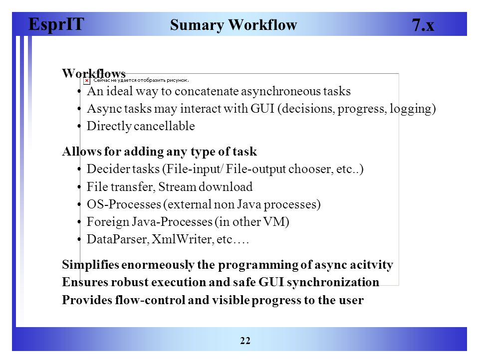 EsprIT 7.x 22 Sumary Workflow Workflows An ideal way to concatenate asynchroneous tasks Async tasks may interact with GUI (decisions, progress, logging) Directly cancellable Allows for adding any type of task Decider tasks (File-input/ File-output chooser, etc..) File transfer, Stream download OS-Processes (external non Java processes) Foreign Java-Processes (in other VM) DataParser, XmlWriter, etc….