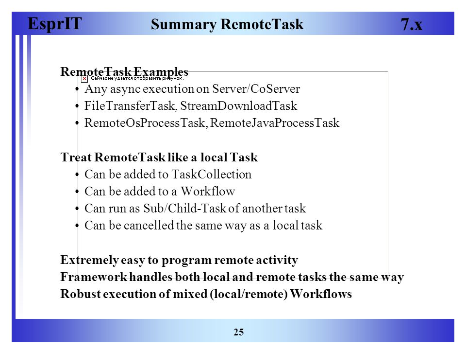 EsprIT 7.x 25 Summary RemoteTask RemoteTask Examples Any async execution on Server/CoServer FileTransferTask, StreamDownloadTask RemoteOsProcessTask, RemoteJavaProcessTask Treat RemoteTask like a local Task Can be added to TaskCollection Can be added to a Workflow Can run as Sub/Child-Task of another task Can be cancelled the same way as a local task Extremely easy to program remote activity Framework handles both local and remote tasks the same way Robust execution of mixed (local/remote) Workflows