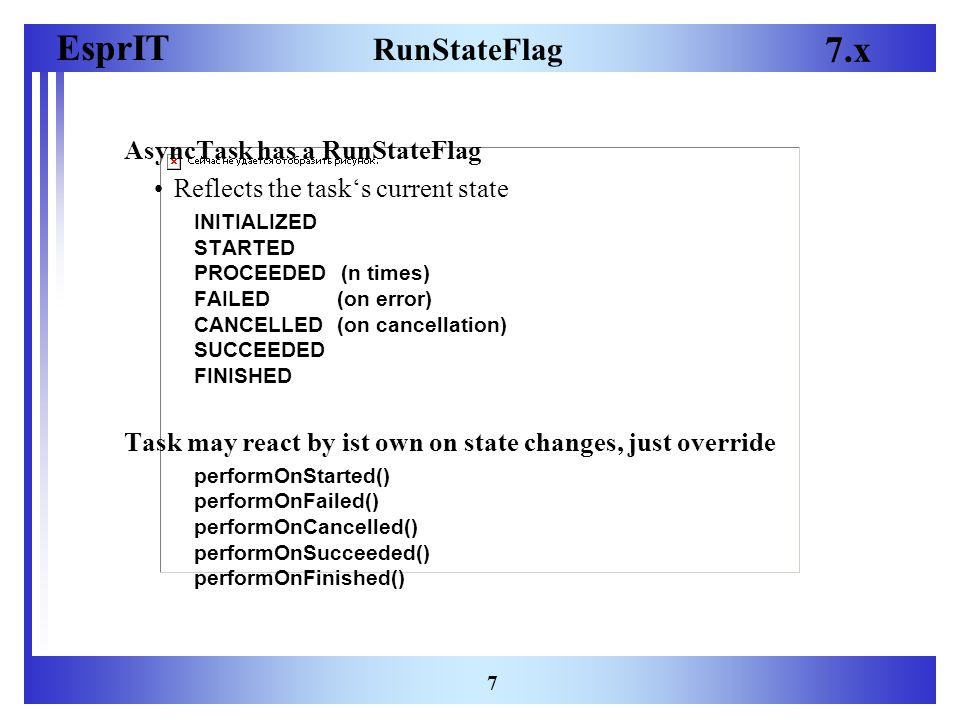 EsprIT 7.x 7 RunStateFlag AsyncTask has a RunStateFlag Reflects the task's current state INITIALIZED STARTED PROCEEDED (n times) FAILED (on error) CANCELLED (on cancellation) SUCCEEDED FINISHED Task may react by ist own on state changes, just override performOnStarted() performOnFailed() performOnCancelled() performOnSucceeded() performOnFinished()