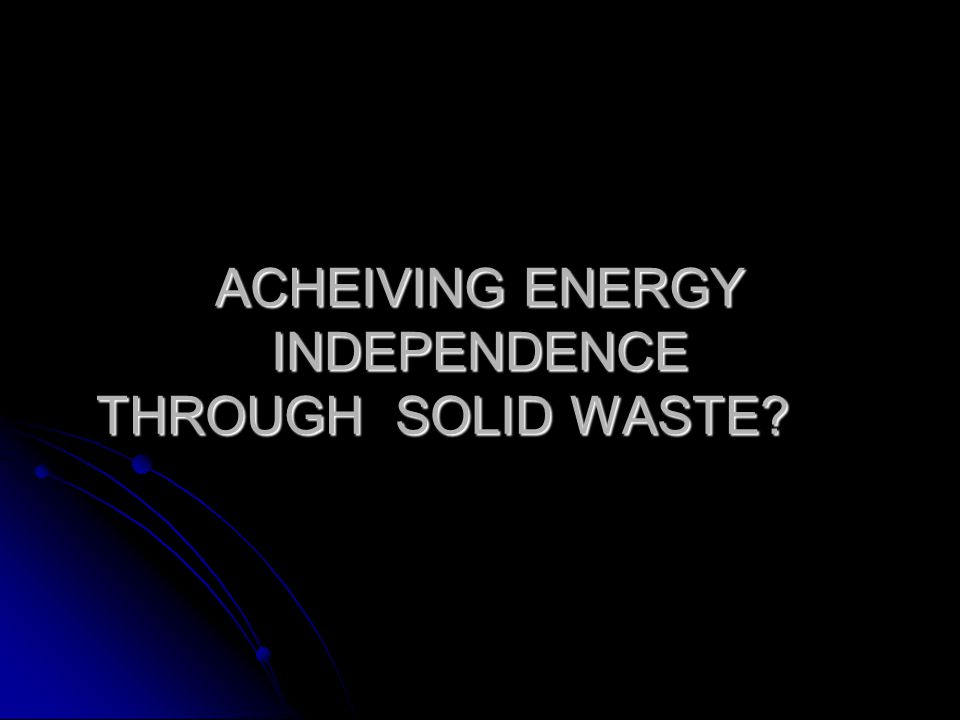 ACHEIVING ENERGY INDEPENDENCE THROUGH SOLID WASTE?