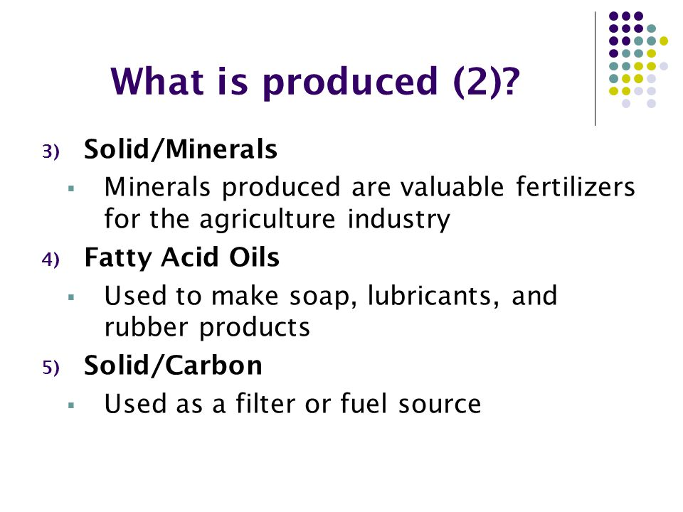 What is produced (2)? 3) Solid/Minerals  Minerals produced are valuable fertilizers for the agriculture industry 4) Fatty Acid Oils  Used to make so